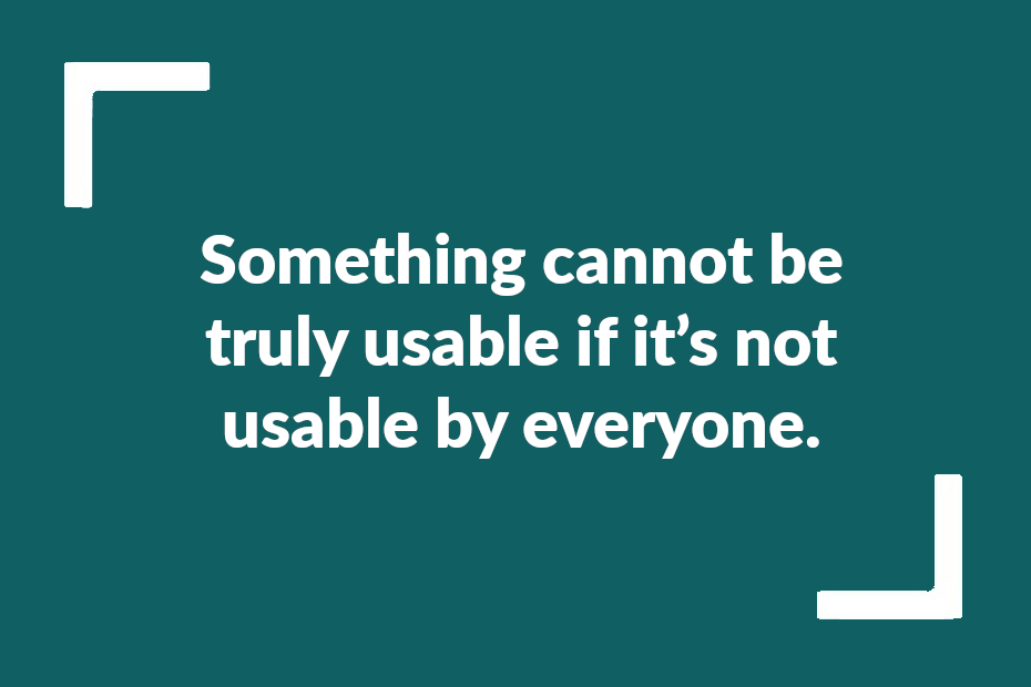 """Text reading """"Something cannot be truly usable if it's not usable by everyone."""""""