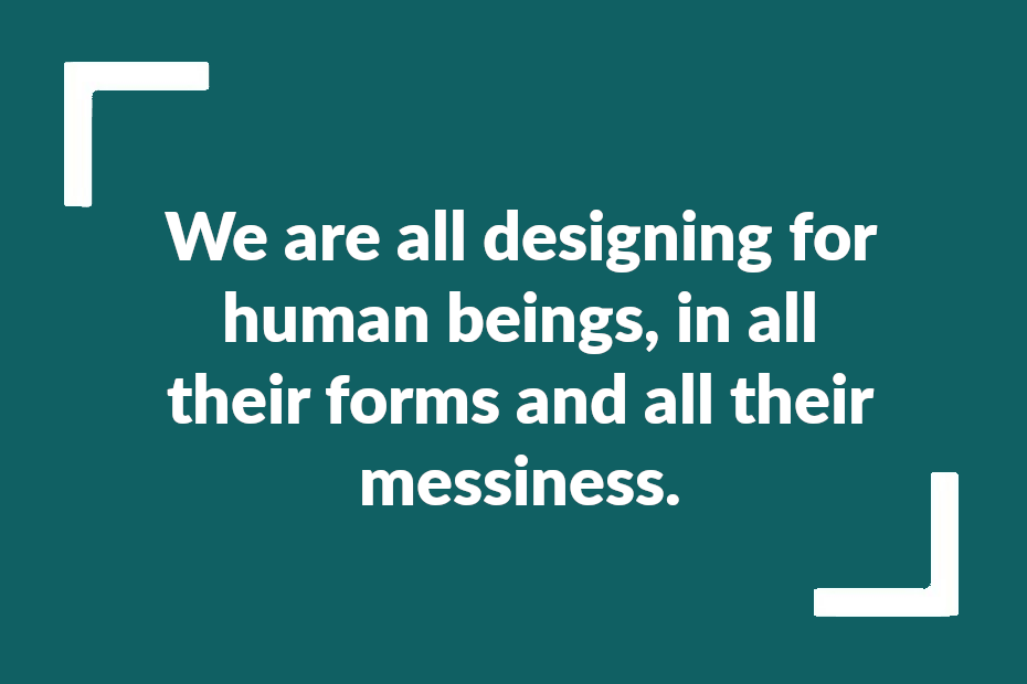 """Text readng """"we are all designing for human beings, in all their forms and all their messiness"""""""