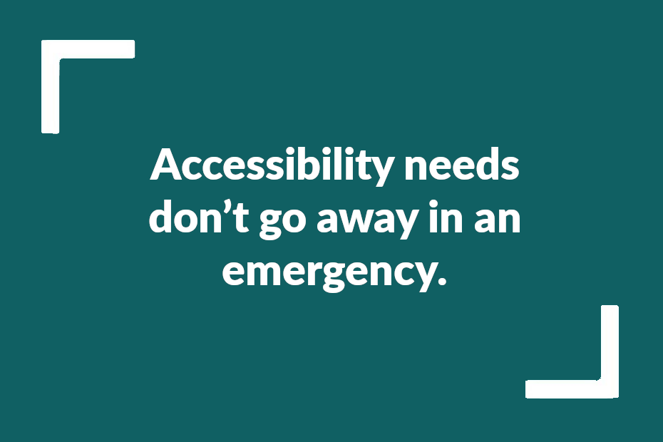 """Text reading """"Accessibility needs don't go away in an emergency"""""""""""