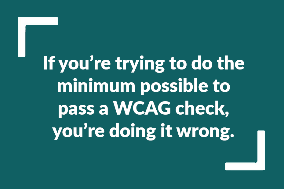 """Text reading """"If you're trying to do the minimum possible to pass a WCAG check, you're doing it wrong."""""""