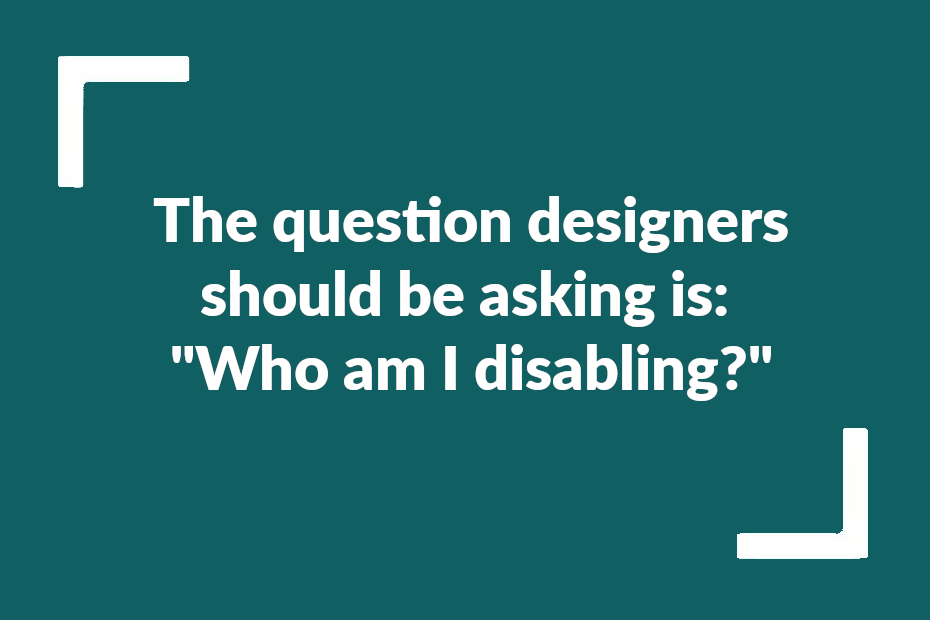 """Text reading: The question designers should be asking is: """"Who am I disabling?"""""""