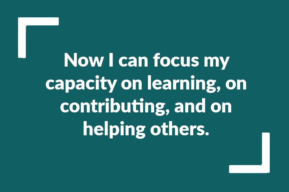 Text reading: Now I can focus my capacity on learning, on contributing, and on helping others.