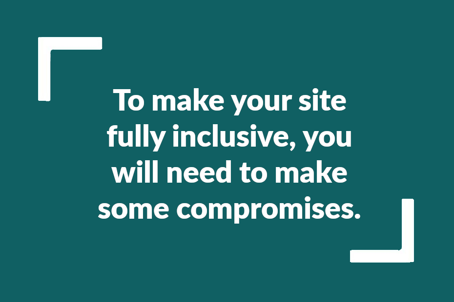Text: To make your site fully inclusive, you will need to make some compromises
