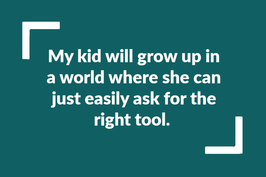 """Quote: """"My kid will grow up in a world where she can just easily ask for the right tool."""""""