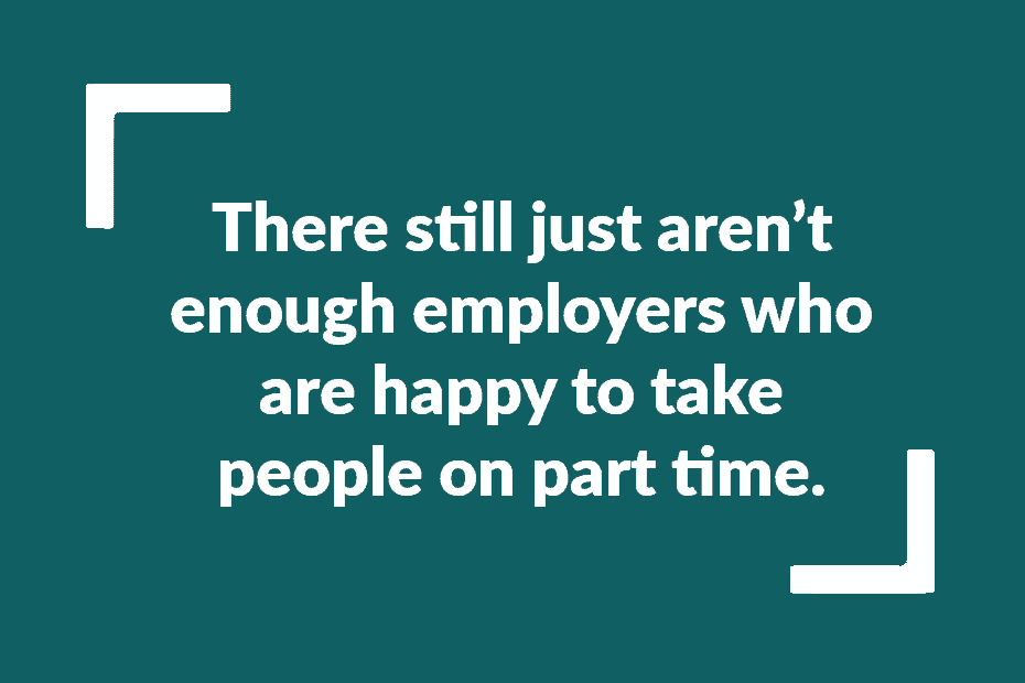 Text: There still just aren't enough employers who are happy to take people on part time.