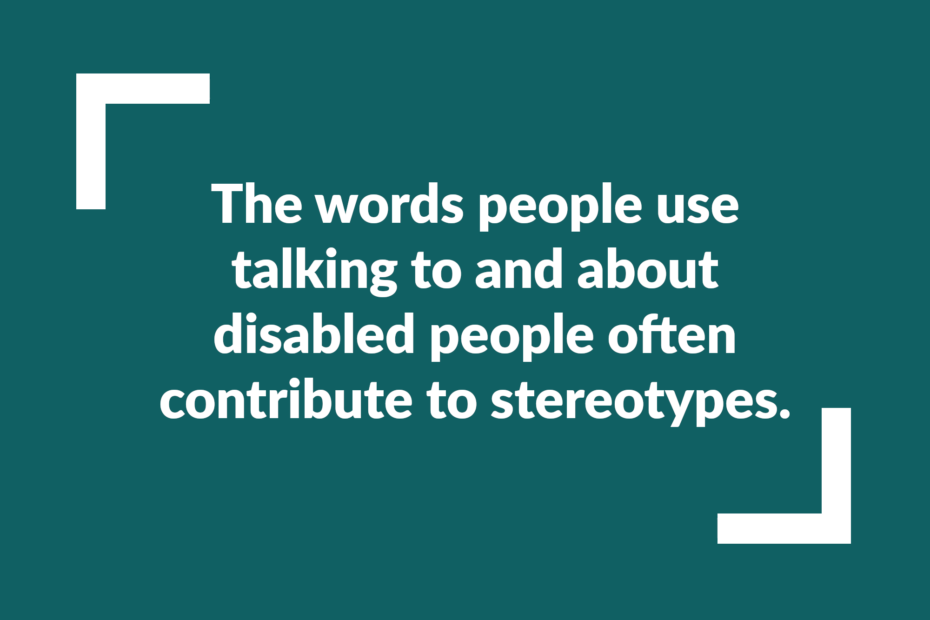 Text: The words people use talking to and about disabled people often contribute to stereotypes.