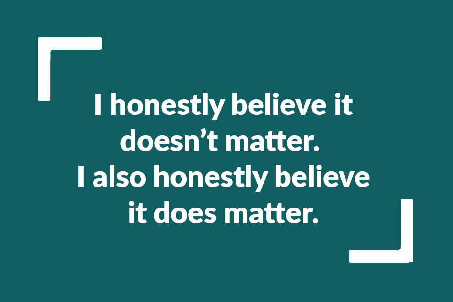 """Text reading: """"I honestly believe it doesn't matter. I also honestly believe it does matter."""""""