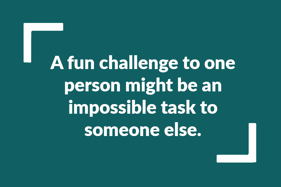"""Quote fromthe article: """"A fun challenge to one person might be an impossible task to someone else"""""""